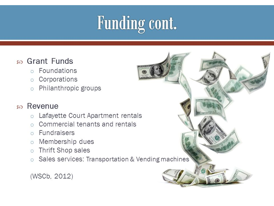 Grant Funds o Foundations o Corporations o Philanthropic groups Revenue o Lafayette Court Apartment rentals o Commercial tenants and rentals o Fundraisers o Membership dues o Thrift Shop sales o Sales services: Transportation & Vending machines (WSCb, 2012)