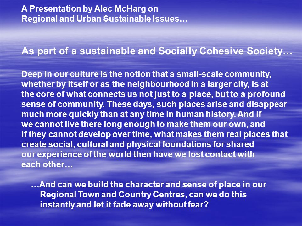 A Presentation by Alec McHarg on Regional and Urban Sustainable Issues… As part of a sustainable and Socially Cohesive Society… Deep in our culture is the notion that a small-scale community, whether by itself or as the neighbourhood in a larger city, is at the core of what connects us not just to a place, but to a profound sense of community.
