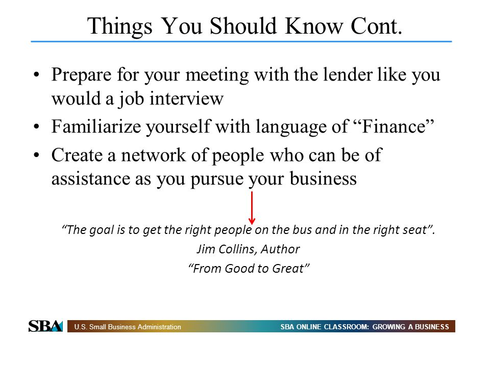 SBA ONLINE CLASSROOM: GROWING A BUSINESSU.S. Small Business Administration Things You Should Know Cont. Prepare for your meeting with the lender like