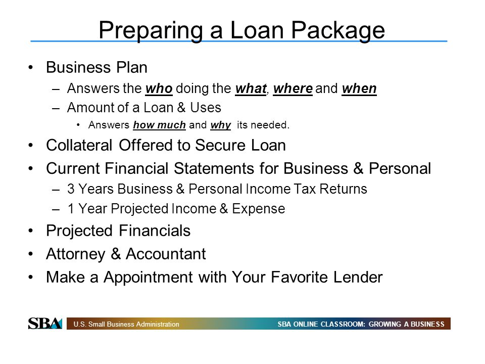 SBA ONLINE CLASSROOM: GROWING A BUSINESSU.S. Small Business Administration Preparing a Loan Package Business Plan –Answers the who doing the what, whe