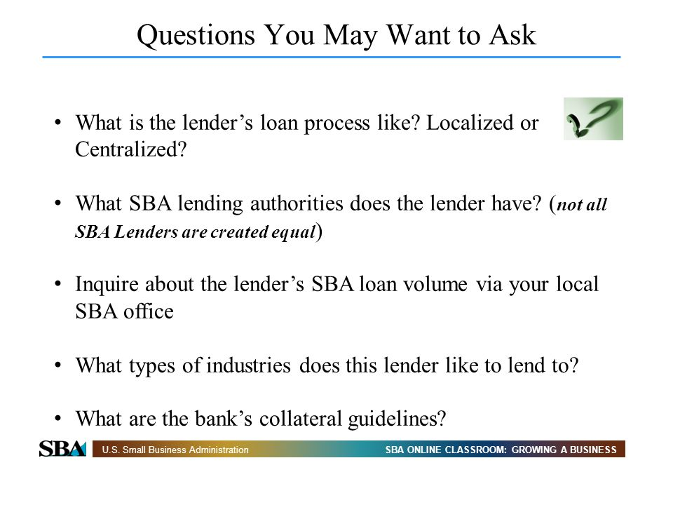 SBA ONLINE CLASSROOM: GROWING A BUSINESSU.S. Small Business Administration Questions You May Want to Ask What is the lenders loan process like? Locali