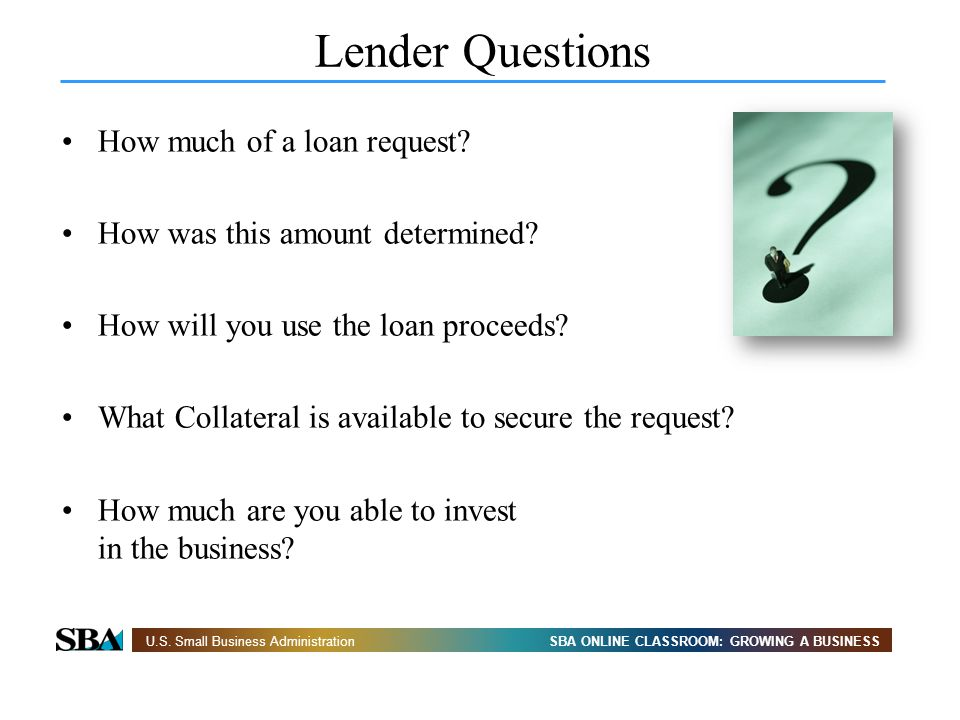 SBA ONLINE CLASSROOM: GROWING A BUSINESSU.S. Small Business Administration Lender Questions How much of a loan request? How was this amount determined