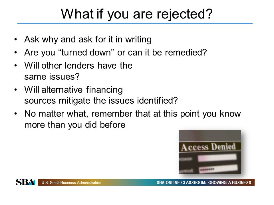 SBA ONLINE CLASSROOM: GROWING A BUSINESSU.S. Small Business Administration What if you are rejected? Ask why and ask for it in writing Are you turned