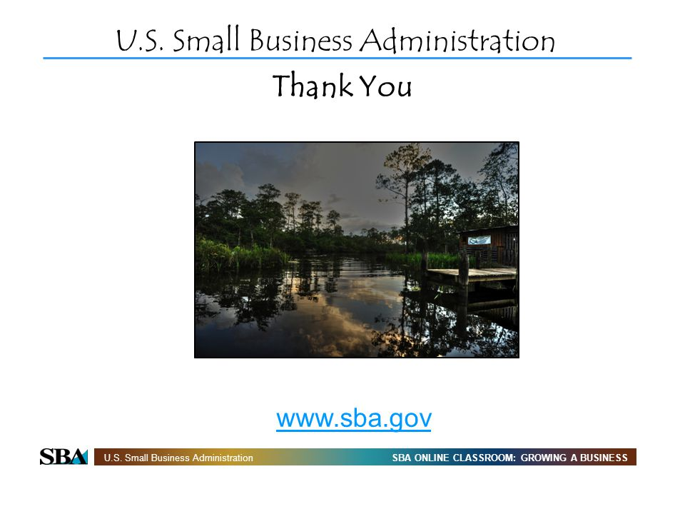SBA ONLINE CLASSROOM: GROWING A BUSINESSU.S. Small Business Administration Thank You U.S. Small Business Administration www.sba.gov