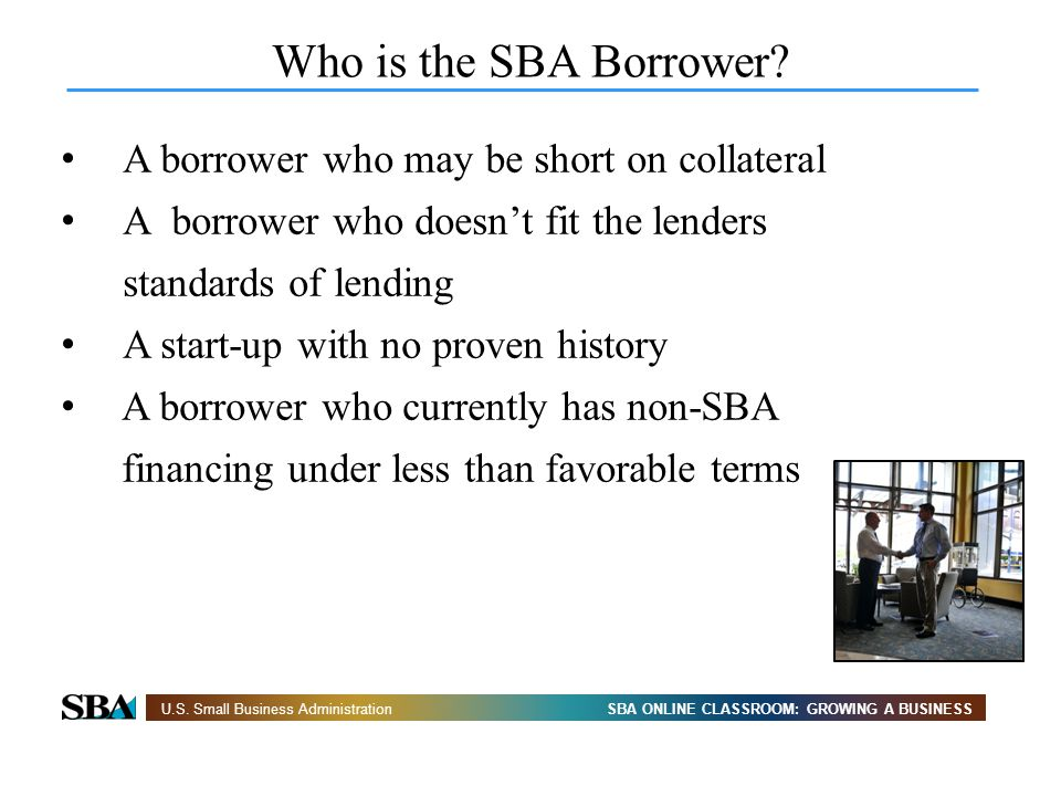 SBA ONLINE CLASSROOM: GROWING A BUSINESSU.S. Small Business Administration Who is the SBA Borrower? A borrower who may be short on collateral A borrow