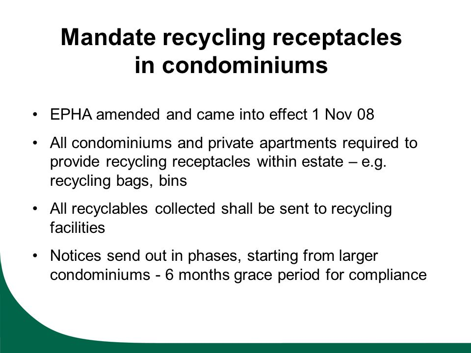 Mandate recycling receptacles in condominiums EPHA amended and came into effect 1 Nov 08 All condominiums and private apartments required to provide r