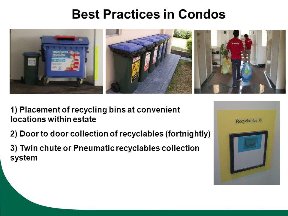 Best Practices in Condos 1) Placement of recycling bins at convenient locations within estate 2) Door to door collection of recyclables (fortnightly)