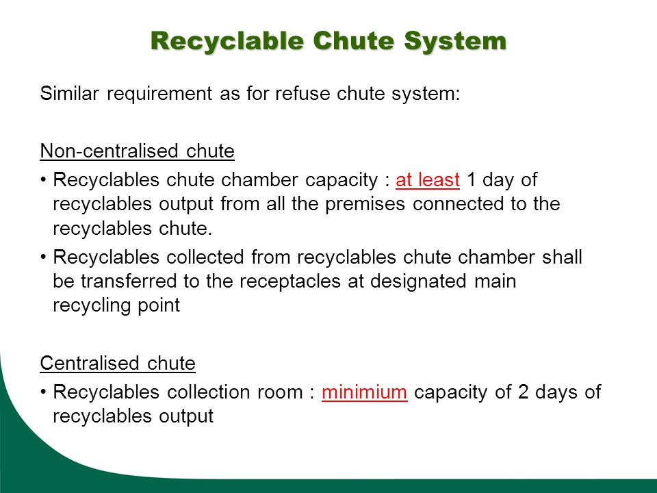 Recyclable Chute System Similar requirement as for refuse chute system: Non-centralised chute Recyclables chute chamber capacity : at least 1 day of r