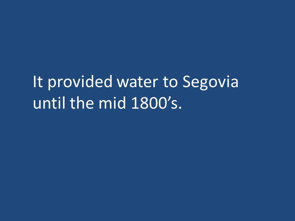 It provided water to Segovia until the mid 1800s.