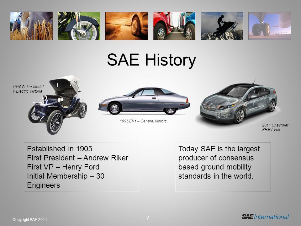 2 Copyright SAE 2011 SAE History Today SAE is the largest producer of consensus based ground mobility standards in the world.