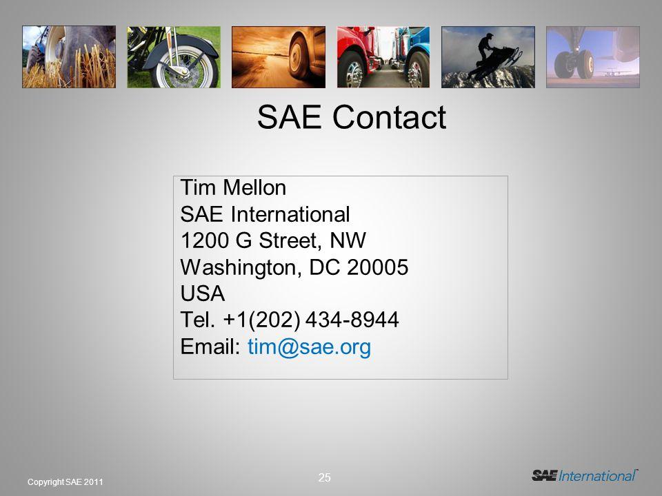 25 Copyright SAE 2011 Tim Mellon SAE International 1200 G Street, NW Washington, DC 20005 USA Tel. +1(202) 434-8944 Email: tim@sae.org SAE Contact