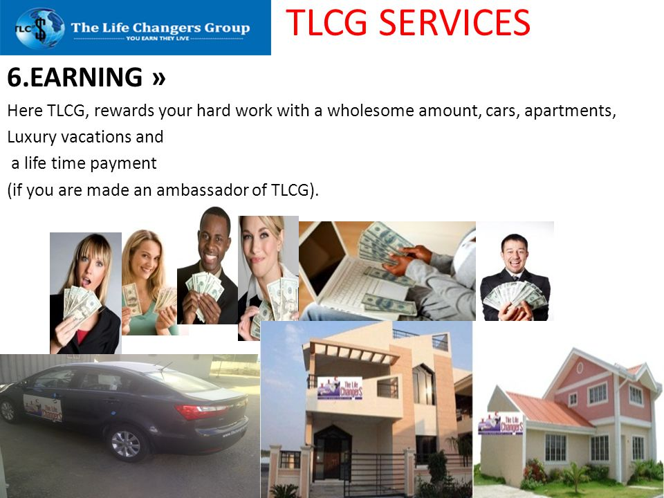 TLCG SERVICES 6.EARNING » Here TLCG, rewards your hard work with a wholesome amount, cars, apartments, Luxury vacations and a life time payment (if yo