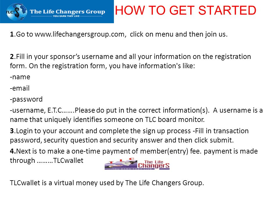 HOW TO GET STARTED 1.Go to www.lifechangersgroup.com, click on menu and then join us. 2.Fill in your sponsors username and all your information on the