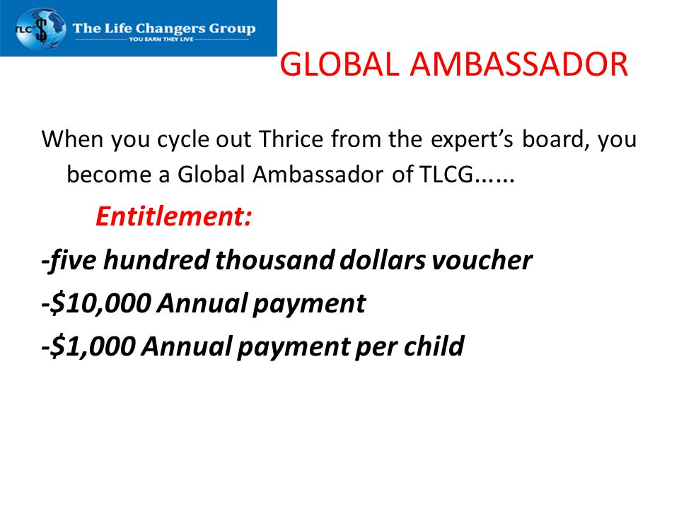 GLOBAL AMBASSADOR When you cycle out Thrice from the experts board, you become a Global Ambassador of TLCG …… Entitlement: -five hundred thousand doll