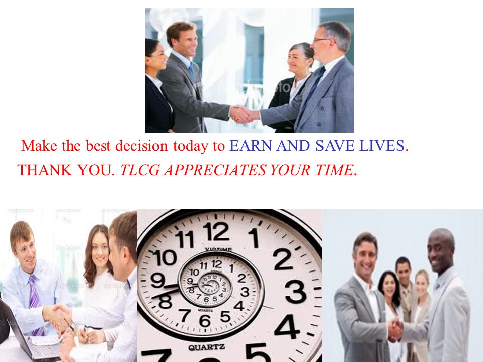 Make the best decision today to EARN AND SAVE LIVES. THANK YOU. TLCG APPRECIATES YOUR TIME.