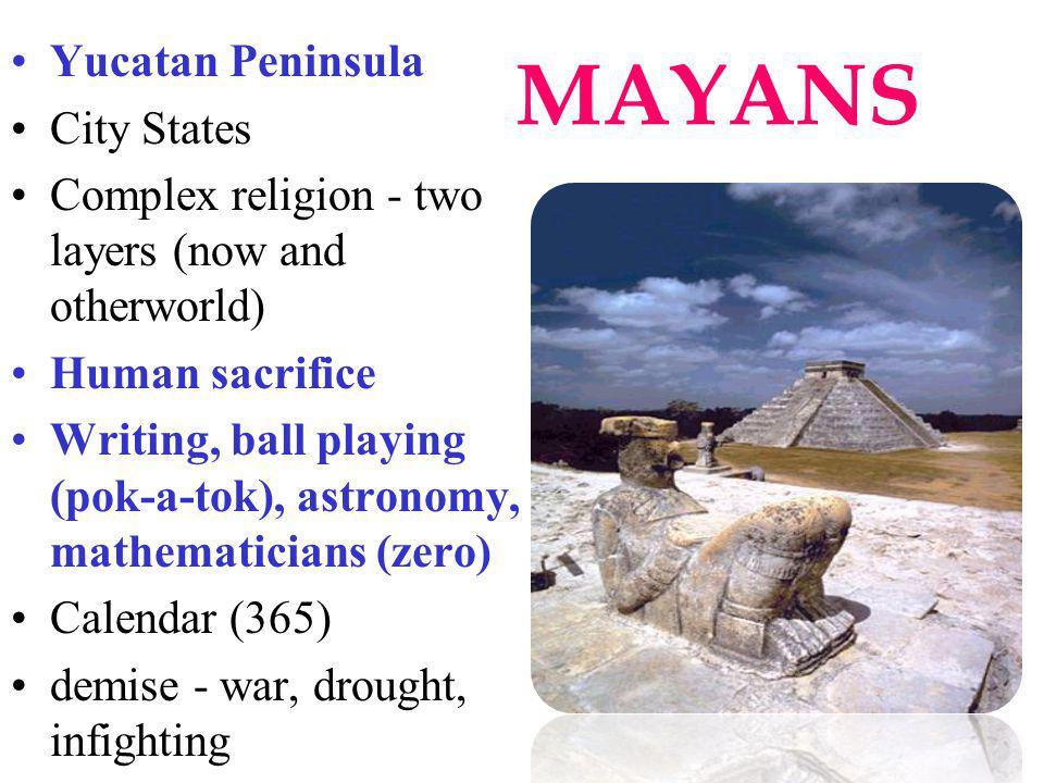 MAYANS Yucatan Peninsula City States Complex religion - two layers (now and otherworld) Human sacrifice Writing, ball playing (pok-a-tok), astronomy,