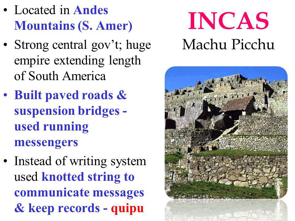 INCAS Machu Picchu Located in Andes Mountains (S. Amer) Strong central govt; huge empire extending length of South America Built paved roads & suspens