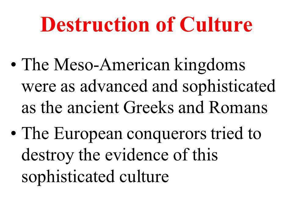 Destruction of Culture The Meso-American kingdoms were as advanced and sophisticated as the ancient Greeks and Romans The European conquerors tried to