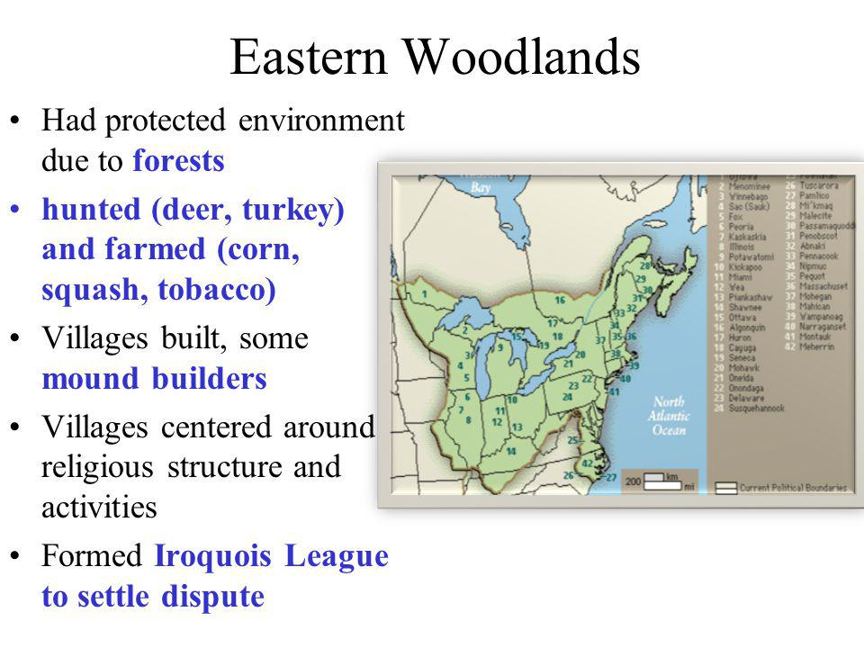 Eastern Woodlands Had protected environment due to forests hunted (deer, turkey) and farmed (corn, squash, tobacco) Villages built, some mound builder
