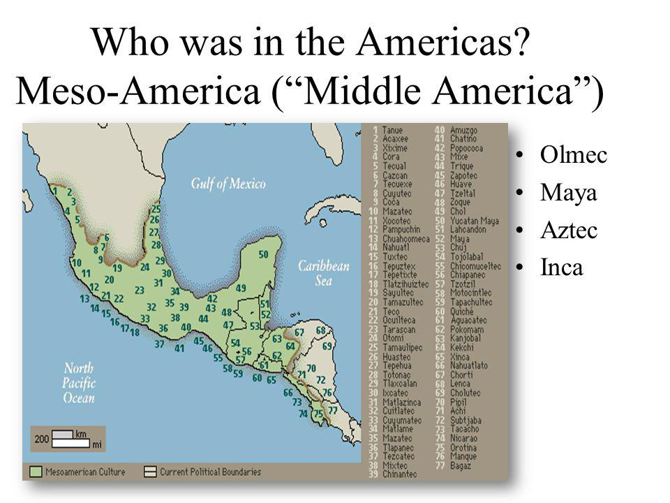 Who was in the Americas? Meso-America (Middle America) Olmec Maya Aztec Inca