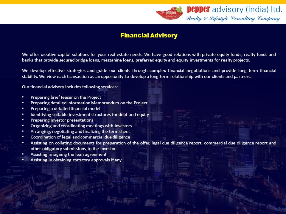 Financial Advisory We offer creative capital solutions for your real estate needs. We have good relations with private equity funds, realty funds and