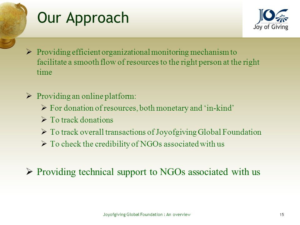 Our Approach Providing efficient organizational monitoring mechanism to facilitate a smooth flow of resources to the right person at the right time Providing an online platform: For donation of resources, both monetary and in-kind To track donations To track overall transactions of Joyofgiving Global Foundation To check the credibility of NGOs associated with us Providing technical support to NGOs associated with us 15 Joyofgiving Global Foundation : An overvie w