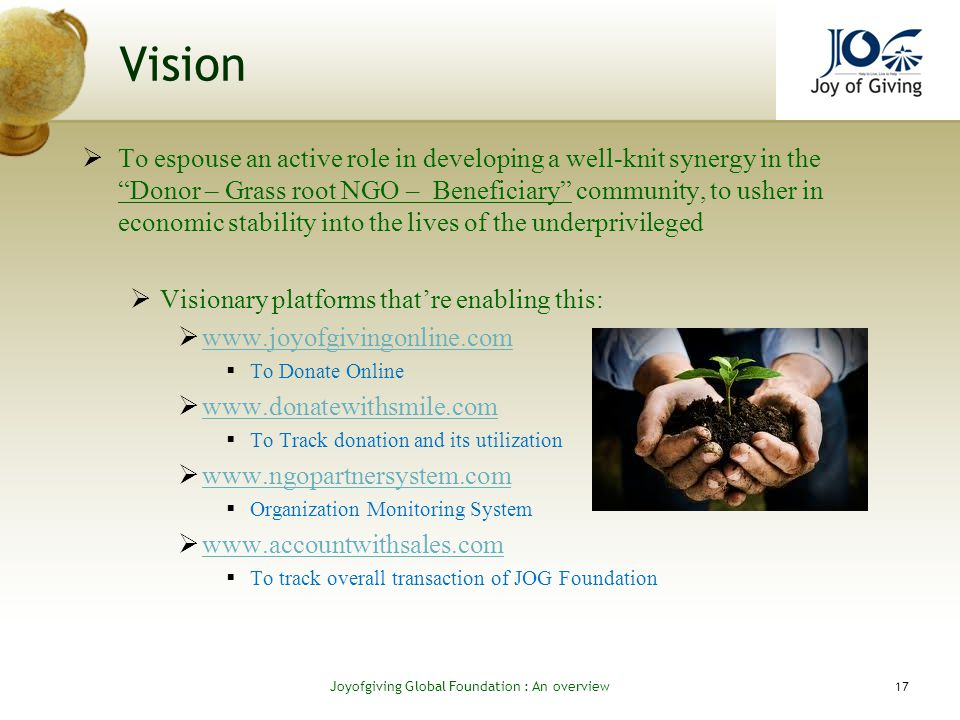 Vision To espouse an active role in developing a well-knit synergy in the Donor – Grass root NGO – Beneficiary community, to usher in economic stability into the lives of the underprivileged Visionary platforms thatre enabling this: www.joyofgivingonline.com To Donate Online www.donatewithsmile.com To Track donation and its utilization www.ngopartnersystem.com Organization Monitoring System www.accountwithsales.com To track overall transaction of JOG Foundation 17 Joyofgiving Global Foundation : An overvie w