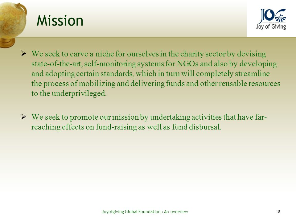 Mission We seek to carve a niche for ourselves in the charity sector by devising state-of-the-art, self-monitoring systems for NGOs and also by developing and adopting certain standards, which in turn will completely streamline the process of mobilizing and delivering funds and other reusable resources to the underprivileged.