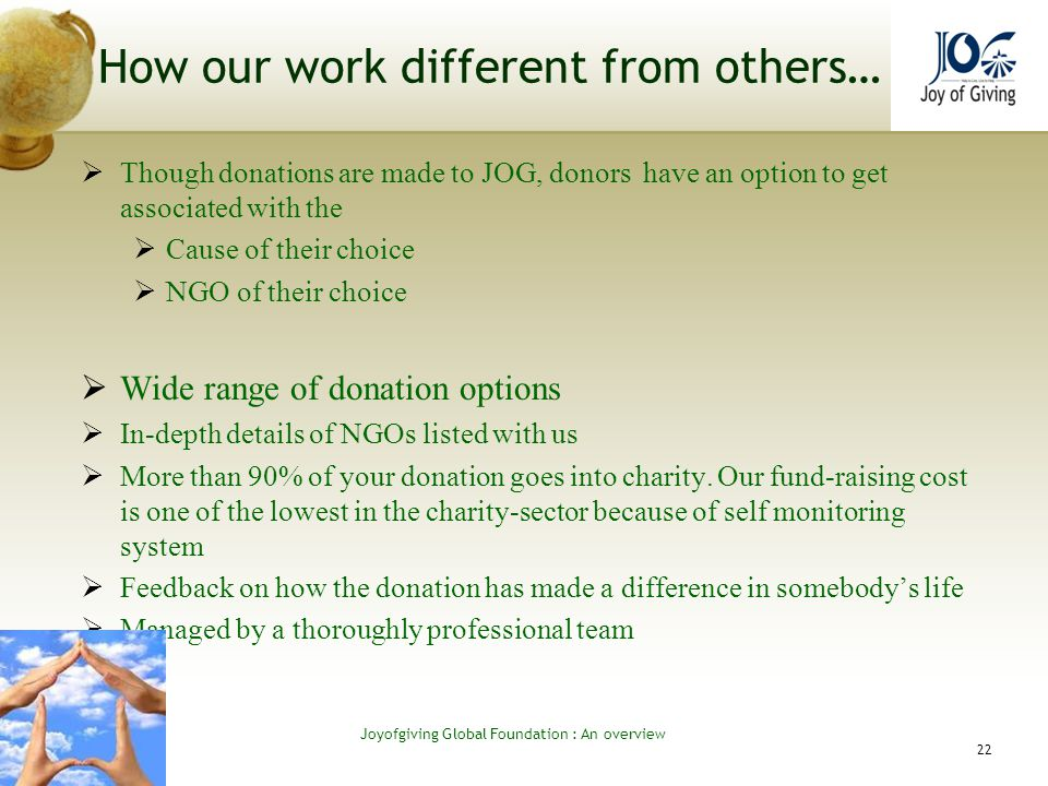 How our work different from others… Though donations are made to JOG, donors have an option to get associated with the Cause of their choice NGO of their choice Wide range of donation options In-depth details of NGOs listed with us More than 90% of your donation goes into charity.