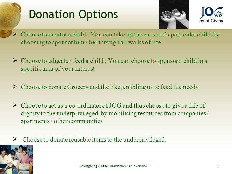 Donation Options Choose to mentor a child : You can take up the cause of a particular child, by choosing to sponsor him / her through all walks of life Choose to educate / feed a child : You can choose to sponsor a child in a specific area of your interest Choose to donate Grocery and the like, enabling us to feed the needy Choose to act as a co-ordinator of JOG and thus choose to give a life of dignity to the underprivileged, by mobilising resources from companies / apartments / other communities Choose to donate reusable items to the underprivileged.