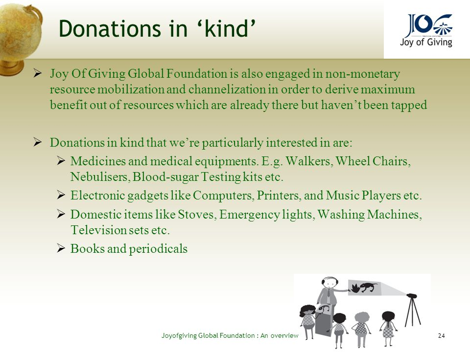 Donations in kind Joy Of Giving Global Foundation is also engaged in non-monetary resource mobilization and channelization in order to derive maximum benefit out of resources which are already there but havent been tapped Donations in kind that were particularly interested in are: Medicines and medical equipments.