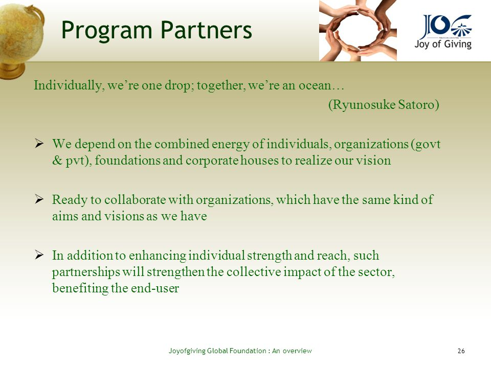 Program Partners Individually, were one drop; together, were an ocean… (Ryunosuke Satoro) We depend on the combined energy of individuals, organizations (govt & pvt), foundations and corporate houses to realize our vision Ready to collaborate with organizations, which have the same kind of aims and visions as we have In addition to enhancing individual strength and reach, such partnerships will strengthen the collective impact of the sector, benefiting the end-user 26 Joyofgiving Global Foundation : An overvie w