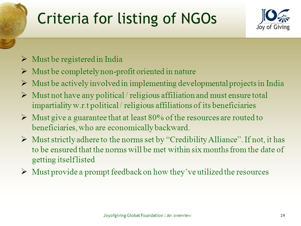 Criteria for listing of NGOs Must be registered in India Must be completely non-profit oriented in nature Must be actively involved in implementing developmental projects in India Must not have any political / religious affiliation and must ensure total impartiality w.r.t political / religious affiliations of its beneficiaries Must give a guarantee that at least 80% of the resources are routed to beneficiaries, who are economically backward.