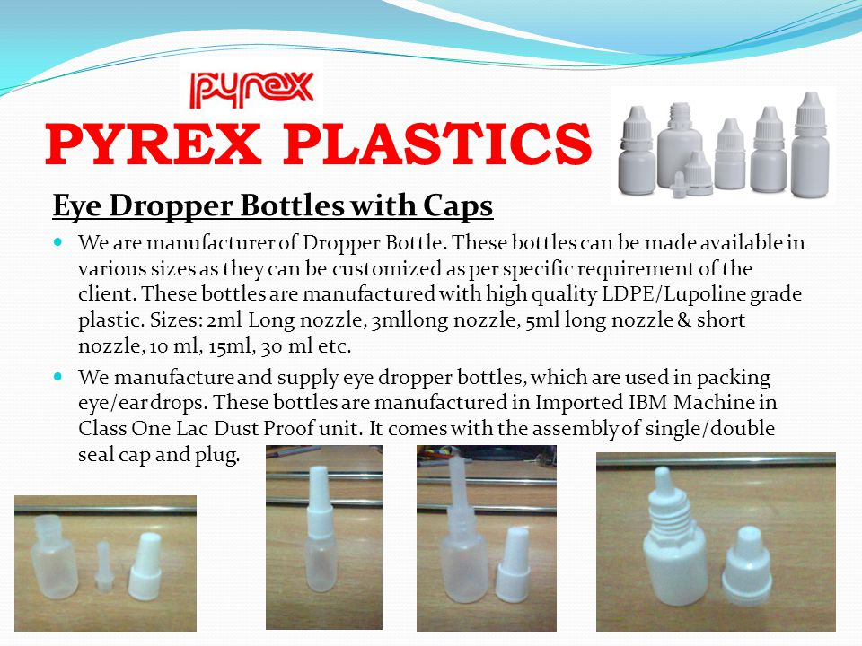 PYREX PLASTICS Eye Dropper Bottles with Caps We are manufacturer of Dropper Bottle. These bottles can be made available in various sizes as they can b