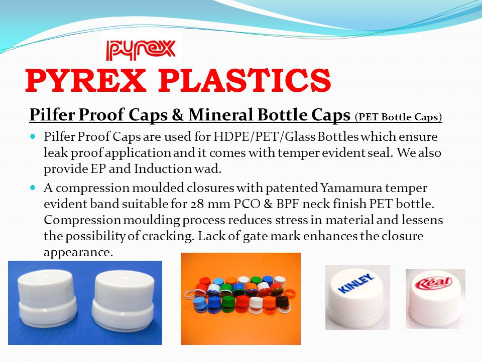 PYREX PLASTICS Pilfer Proof Caps & Mineral Bottle Caps (PET Bottle Caps) Pilfer Proof Caps are used for HDPE/PET/Glass Bottles which ensure leak proof