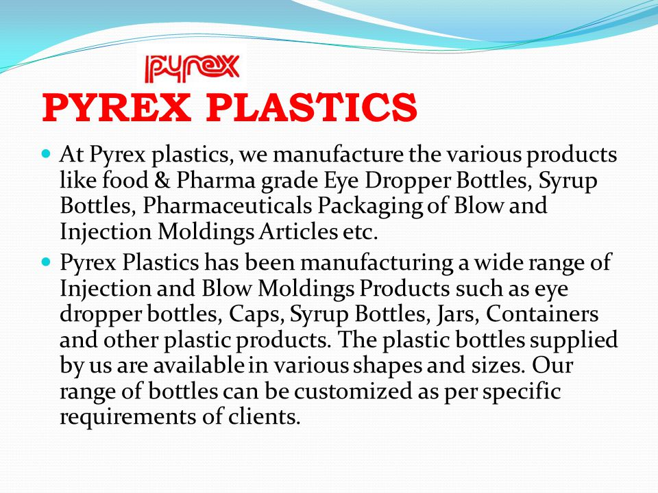 PYREX PLASTICS At Pyrex plastics, we manufacture the various products like food & Pharma grade Eye Dropper Bottles, Syrup Bottles, Pharmaceuticals Pac