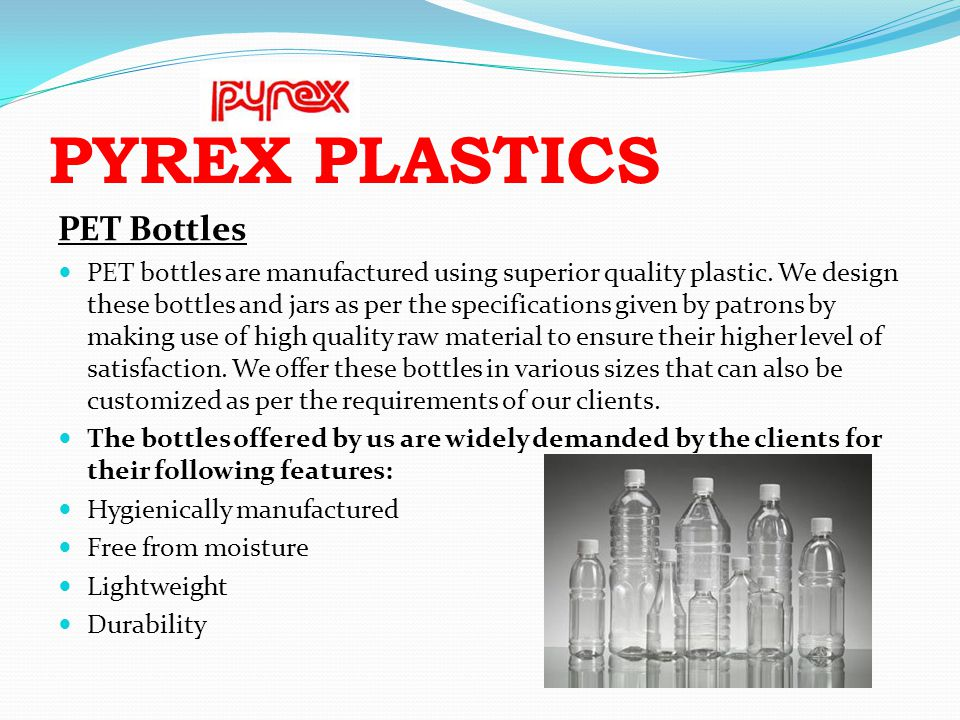 PYREX PLASTICS PET Bottles PET bottles are manufactured using superior quality plastic. We design these bottles and jars as per the specifications giv