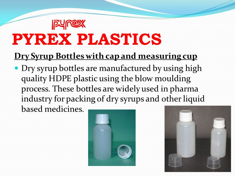PYREX PLASTICS Dry Syrup Bottles with cap and measuring cup Dry syrup bottles are manufactured by using high quality HDPE plastic using the blow mould