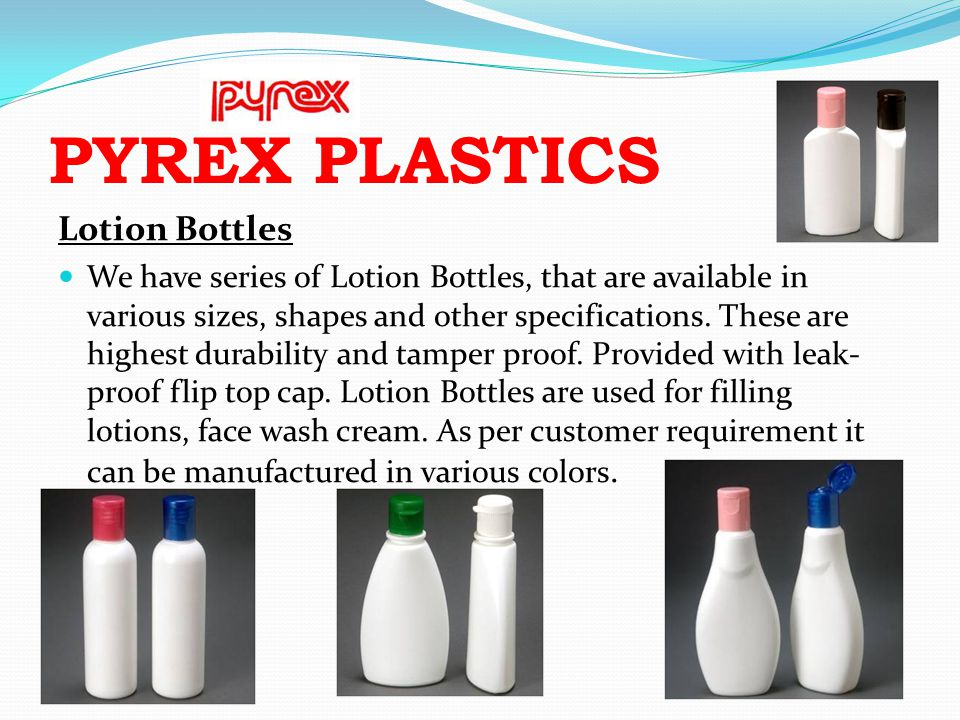 PYREX PLASTICS Lotion Bottles We have series of Lotion Bottles, that are available in various sizes, shapes and other specifications. These are highes