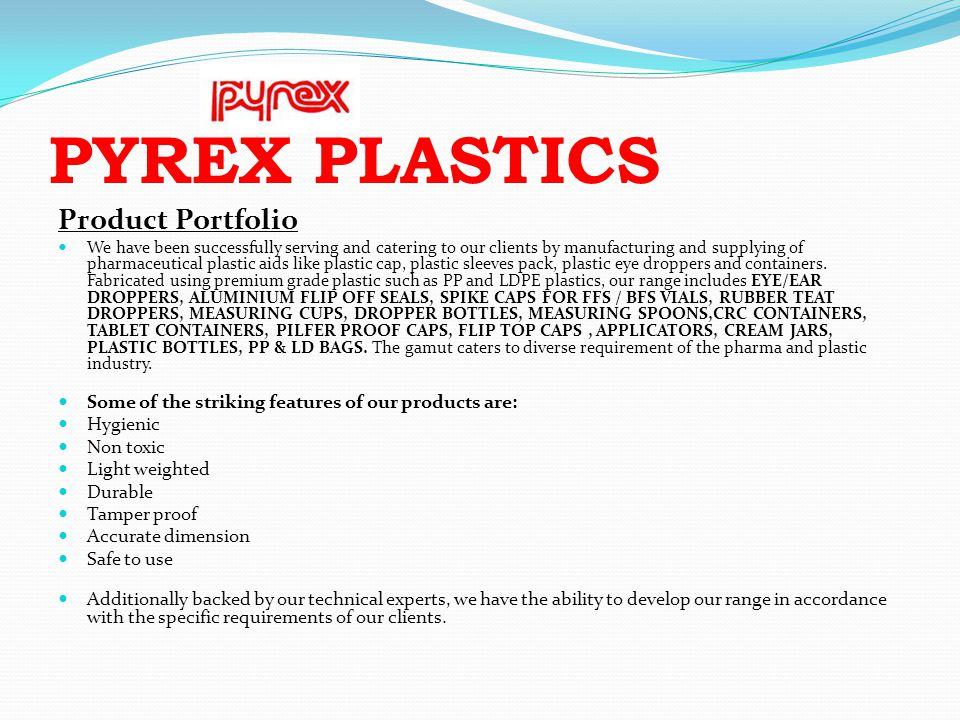 PYREX PLASTICS Product Portfolio We have been successfully serving and catering to our clients by manufacturing and supplying of pharmaceutical plasti