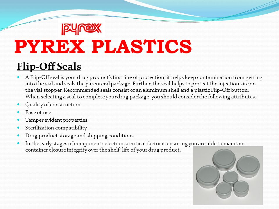 PYREX PLASTICS Flip-Off Seals A Flip-Off seal is your drug products first line of protection; it helps keep contamination from getting into the vial a