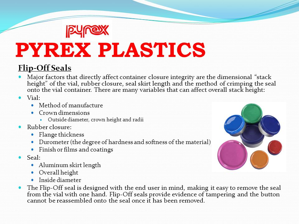 PYREX PLASTICS Flip-Off Seals Major factors that directly affect container closure integrity are the dimensional stack height of the vial, rubber clos