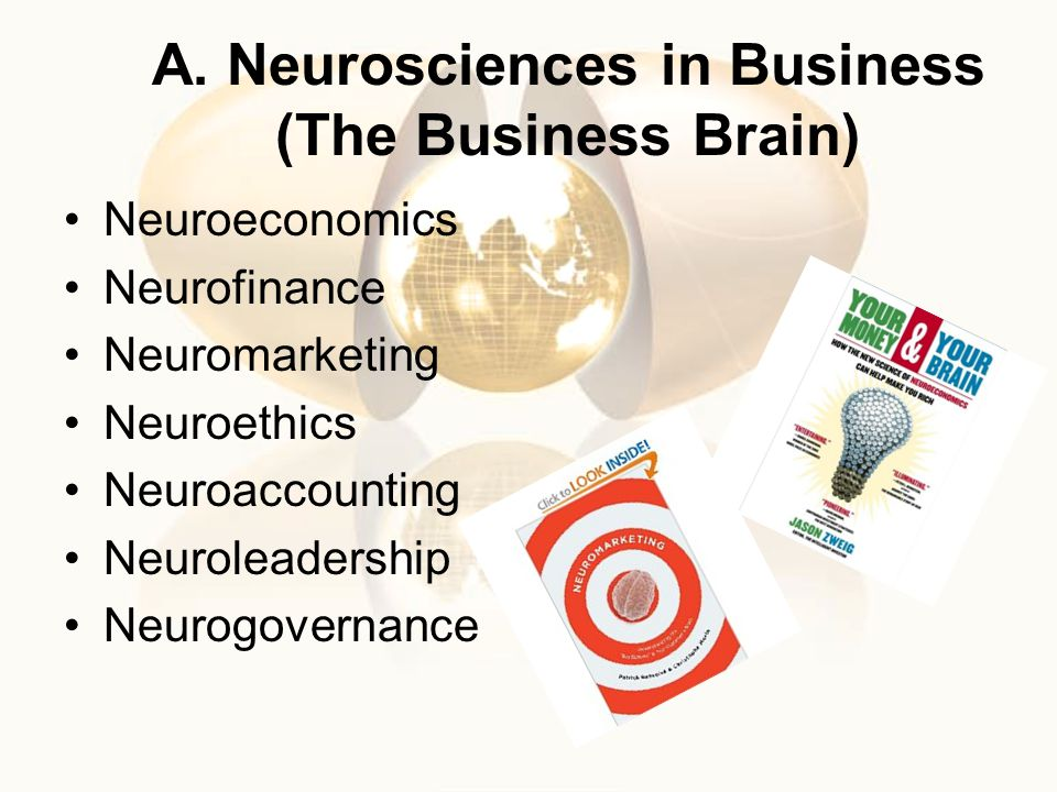 A. Neurosciences in Business (The Business Brain) Neuroeconomics Neurofinance Neuromarketing Neuroethics Neuroaccounting Neuroleadership Neurogovernan