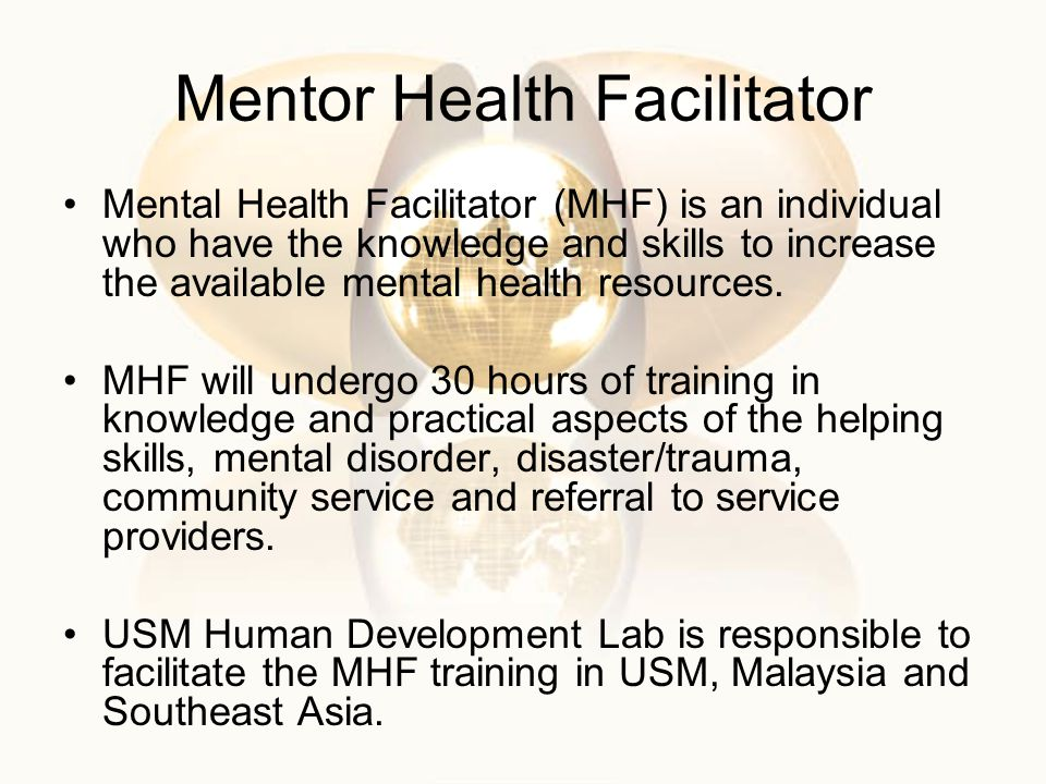 Mentor Health Facilitator Mental Health Facilitator (MHF) is an individual who have the knowledge and skills to increase the available mental health resources.