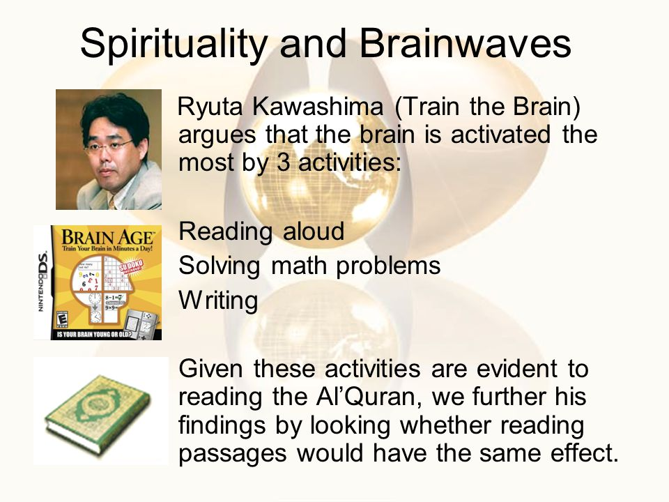 Spirituality and Brainwaves Ryuta Kawashima (Train the Brain) argues that the brain is activated the most by 3 activities: Reading aloud Solving math problems Writing Given these activities are evident to reading the AlQuran, we further his findings by looking whether reading passages would have the same effect.