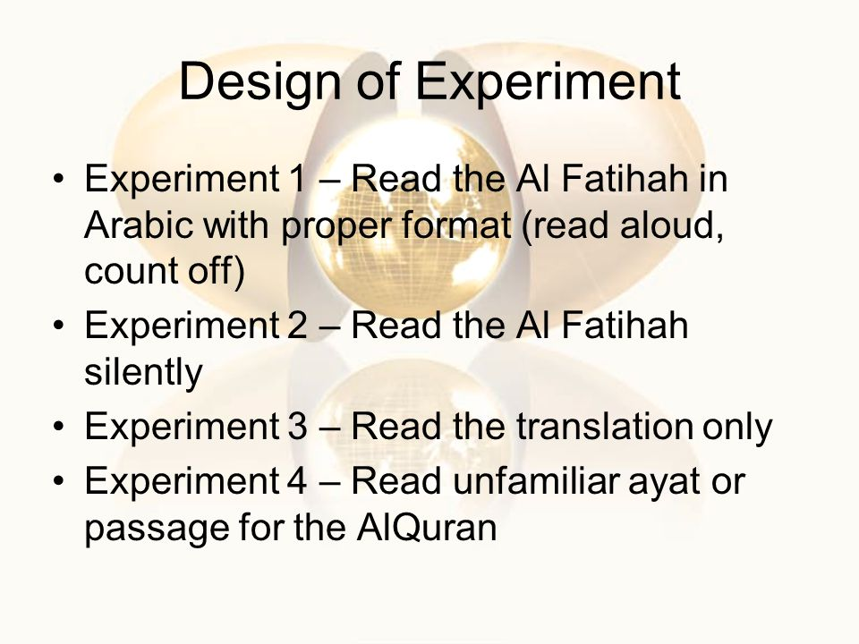 Design of Experiment Experiment 1 – Read the Al Fatihah in Arabic with proper format (read aloud, count off) Experiment 2 – Read the Al Fatihah silently Experiment 3 – Read the translation only Experiment 4 – Read unfamiliar ayat or passage for the AlQuran
