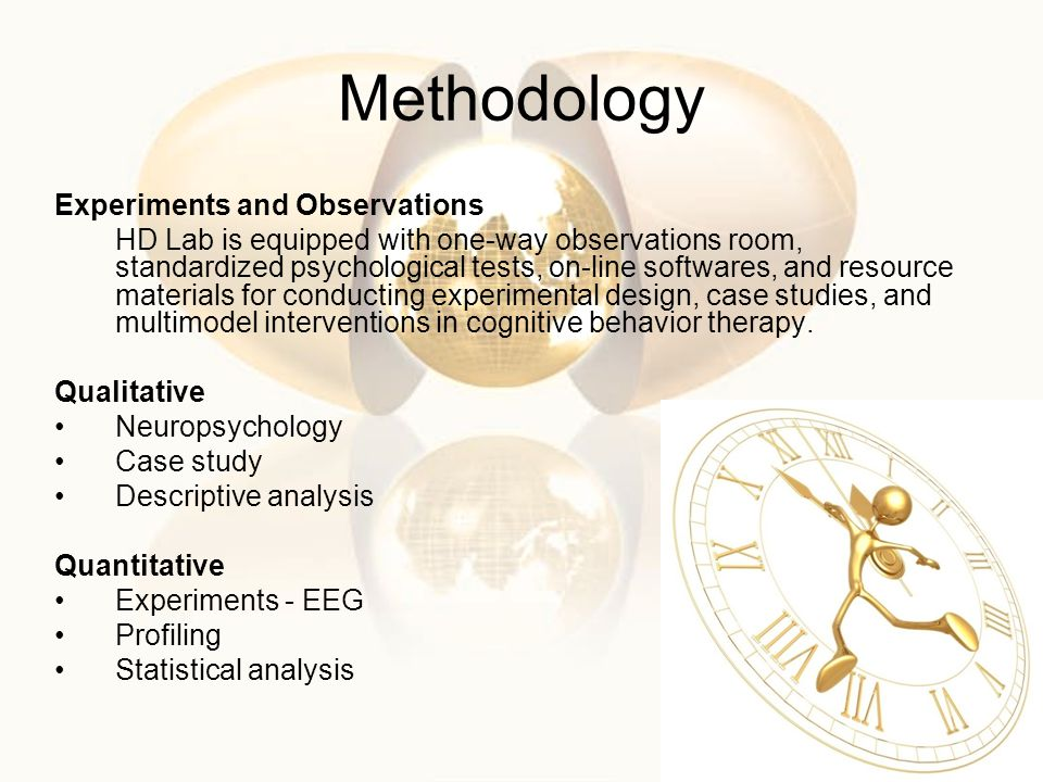 Methodology Experiments and Observations HD Lab is equipped with one-way observations room, standardized psychological tests, on-line softwares, and resource materials for conducting experimental design, case studies, and multimodel interventions in cognitive behavior therapy.
