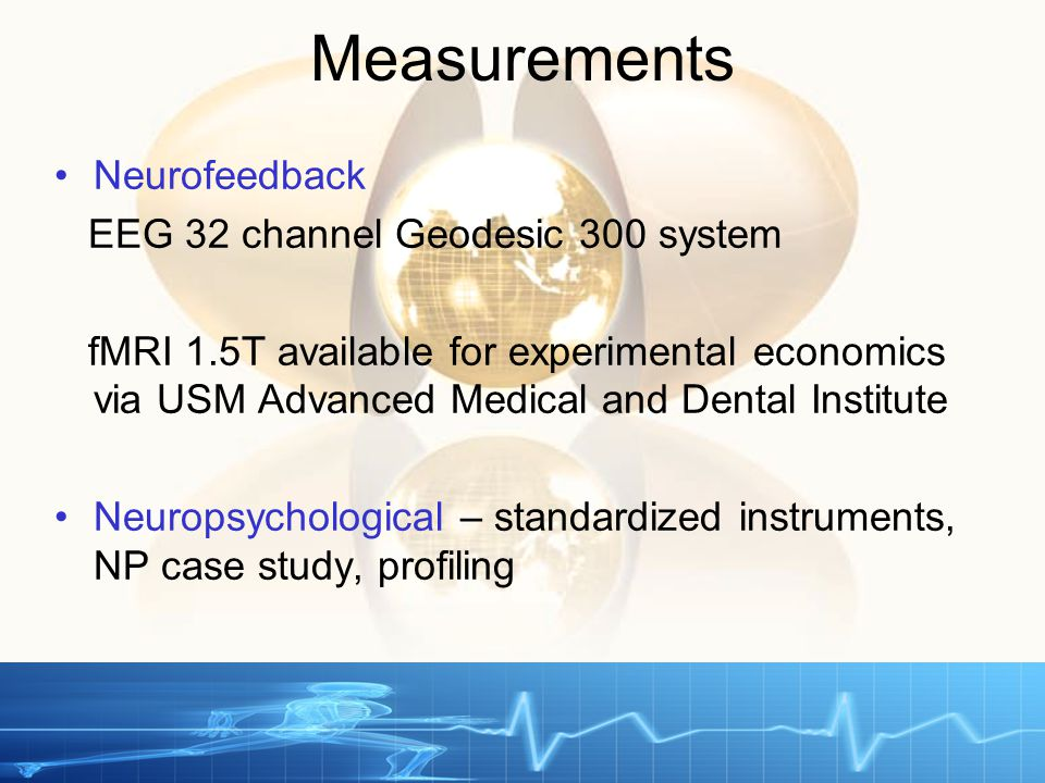 Measurements Neurofeedback EEG 32 channel Geodesic 300 system fMRI 1.5T available for experimental economics via USM Advanced Medical and Dental Institute Neuropsychological – standardized instruments, NP case study, profiling