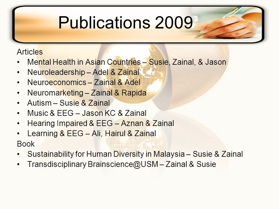 Publications 2009 Articles Mental Health in Asian Countries – Susie, Zainal, & Jason Neuroleadership – Adel & Zainal Neuroeconomics – Zainal & Adel Neuromarketing – Zainal & Rapida Autism – Susie & Zainal Music & EEG – Jason KC & Zainal Hearing Impaired & EEG – Aznan & Zainal Learning & EEG – Ali, Hairul & Zainal Book Sustainability for Human Diversity in Malaysia – Susie & Zainal Transdisciplinary Brainscience@USM – Zainal & Susie