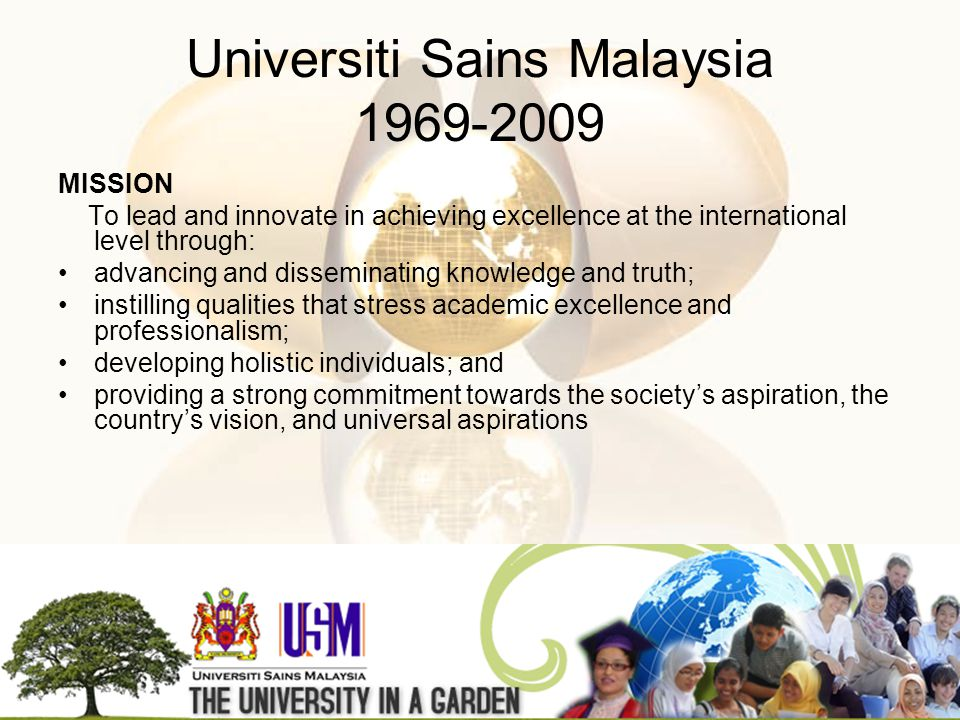 MISSION To lead and innovate in achieving excellence at the international level through: advancing and disseminating knowledge and truth; instilling qualities that stress academic excellence and professionalism; developing holistic individuals; and providing a strong commitment towards the societys aspiration, the countrys vision, and universal aspirations Universiti Sains Malaysia 1969-2009